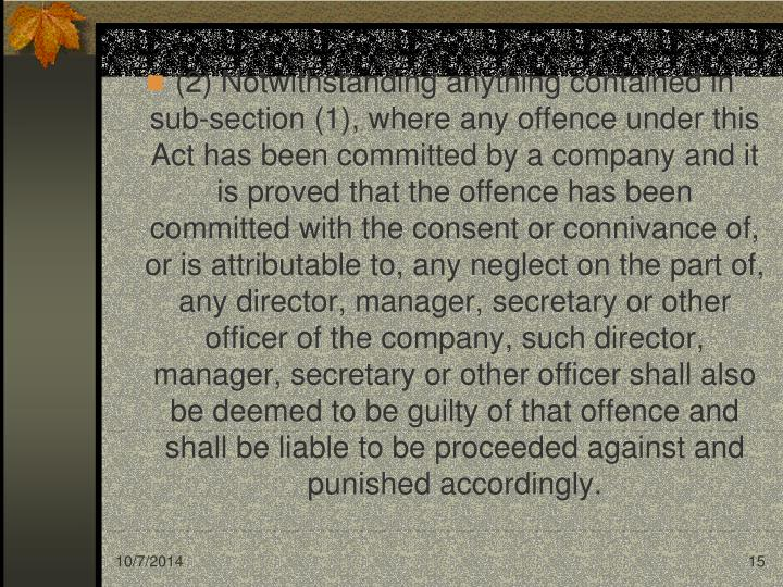 (2) Notwithstanding anything contained in sub-section (1), where any offence under this Act has been committed by a company and it is proved that the offence has been committed with the consent or connivance of, or is attributable to, any neglect on the part of, any director, manager, secretary or other officer of the company, such director, manager, secretary or other officer shall also be deemed to be guilty of that offence and shall be liable to be proceeded against and punished accordingly.