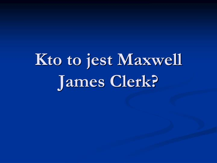 Kto to jest Maxwell James Clerk?