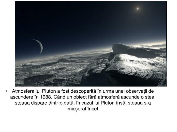 Atmosfera lui Pluton a fost descoperită în urma unei observații de ascundere în 1988. Când un obiect fără atmosferă ascunde o stea, steaua dispare dintr-o dată; în cazul lui Pluton însă, steaua s-a micșorat încet