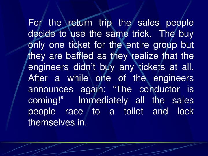 """For the return trip the sales people decide to use the same trick.  The buy only one ticket for the entire group but they are baffled as they realize that the engineers didn't buy any tickets at all.   After a while one of the engineers announces again: """"The conductor is coming!""""  Immediately all the sales people race to a toilet and lock themselves in."""