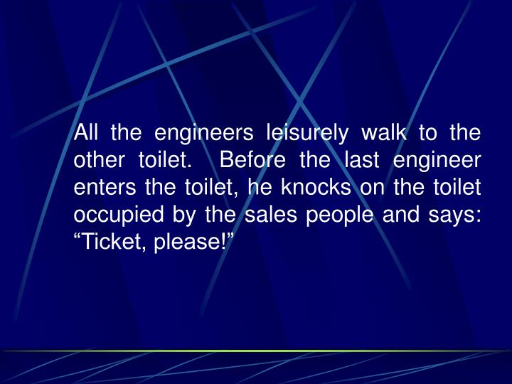 """All the engineers leisurely walk to the other toilet.  Before the last engineer enters the toilet, he knocks on the toilet occupied by the sales people and says:  """"Ticket, please!"""""""