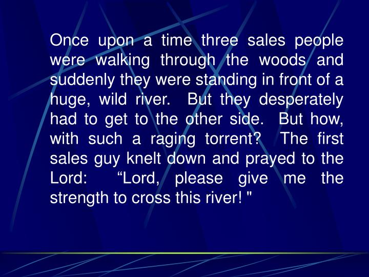 """Once upon a time three sales people were walking through the woods and suddenly they were standing in front of a huge, wild river.  But they desperately had to get to the other side.  But how, with such a raging torrent?  The first sales guy knelt down and prayed to the Lord:  """"Lord, please give me the strength to cross this river! """""""