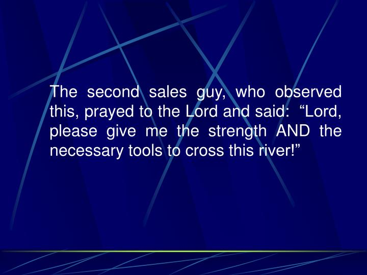 """The second sales guy, who observed this, prayed to the Lord and said:  """"Lord, please give me the strength AND the necessary tools to cross this river!"""""""
