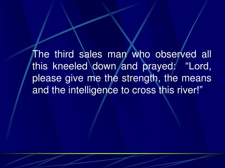 """The third sales man who observed all this kneeled down and prayed:  """"Lord, please give me the strength, the means and the intelligence to cross this river!"""""""