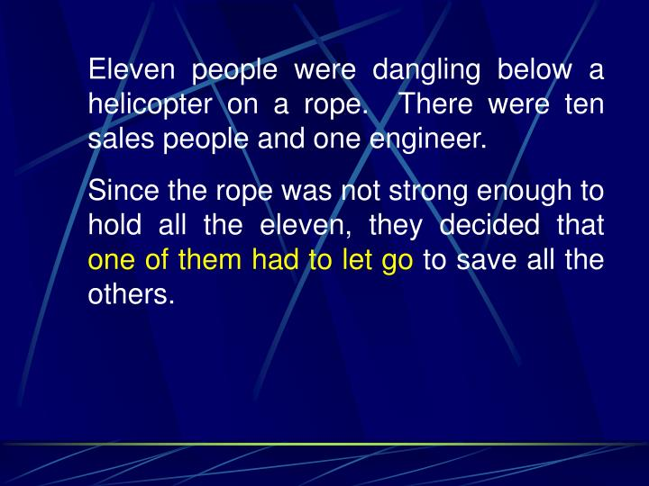 Eleven people were dangling below a helicopter on a rope.  There were ten sales people and one engineer.