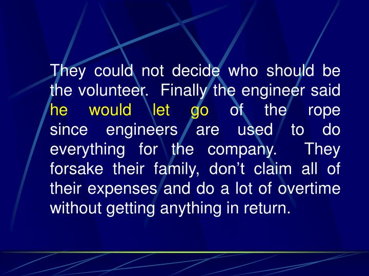 They could not decide who should be the volunteer.  Finally the engineer said