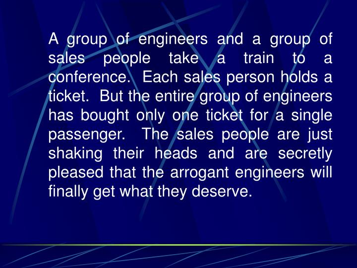 A group of engineers and a group of sales people take a train to a conference.  Each sales person holds a ticket.  But the entire group of engineers has bought only one ticket for a single passenger.  The sales people are just shaking their heads and are secretly pleased that the arrogant engineers will finally get what they deserve.