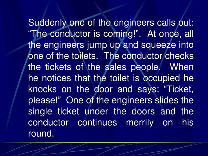 """Suddenly one of the engineers calls out: """"The conductor is coming!"""".  At once, all the engineers jump up and squeeze into one of the toilets.  The conductor checks the tickets of the sales people.  When he notices that the toilet is occupied he knocks on the door and says: """"Ticket, please!""""  One of the engineers slides the single ticket under the doors and the conductor continues merrily on his round."""