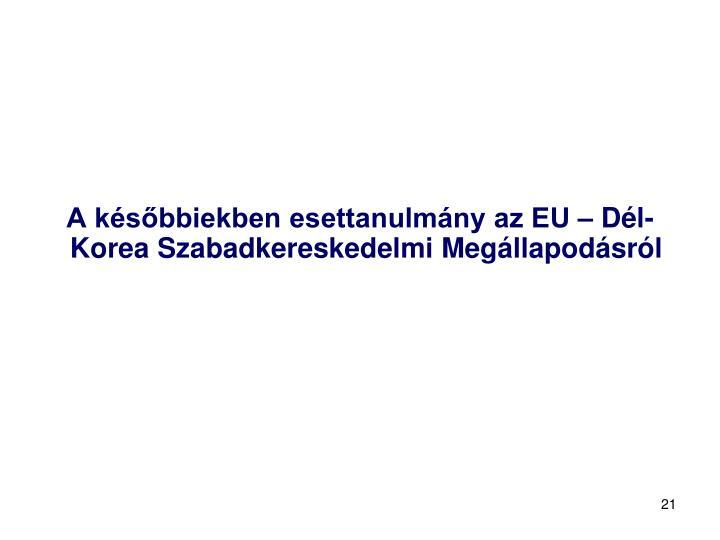 A későbbiekben esettanulmány az EU – Dél-Korea Szabadkereskedelmi Megállapodásról