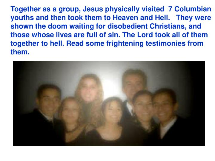 Together as a group, Jesus physically visited  7 Columbian youths and then took them to Heaven and Hell. They were shown the doom waiting for disobedient Christians, and those whose lives are full of sin.