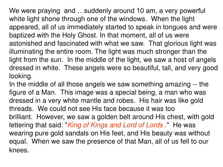 We were praying  and …suddenly around 10 am, a very powerful white light shone through one of the windows. When the light appeared, all of us immediately started to speak in tongues and were baptized with the Holy Ghost. In that moment, all of us were astonished and fascinated with what we saw. That glorious light was illuminating the entire room. The light was much stronger than the light from the sun. In the middle of the light, we saw a host of angels dressed in white. These angels were so beautiful, tall, and very good looking.