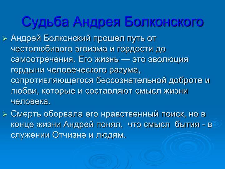 Андрей Болконский прошел путь от честолюбивого эгоизма и гордости до самоотречения. Его жизнь — это эволюция гордыни человеческого разума, сопротивляющегося бессознательной доброте и любви, которые и составляют смысл жизни человека.
