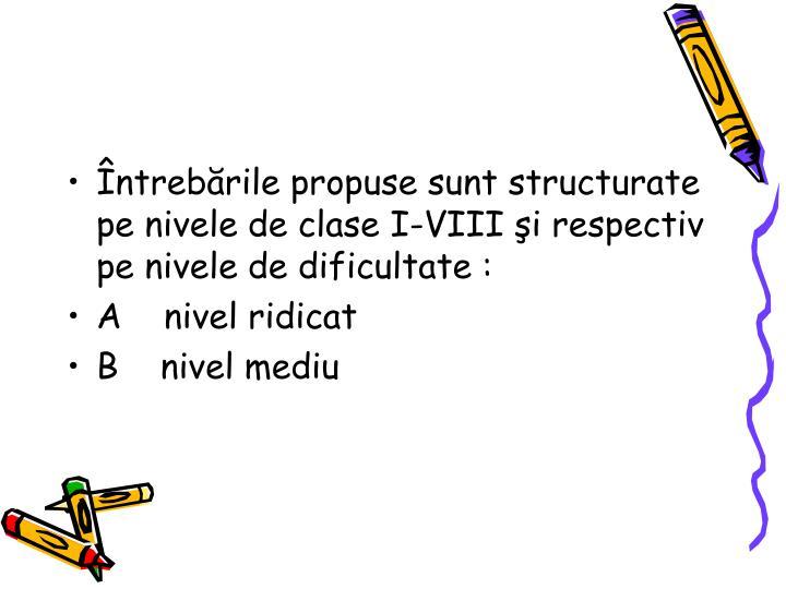 Întrebările propuse sunt structurate pe nivele de clase I-VIII şi respectiv pe nivele de dificultate :