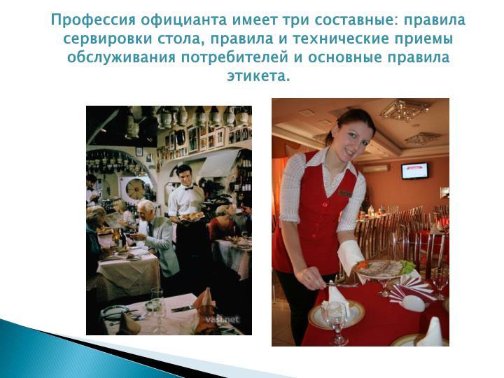 Профессия официанта имеет три составные: правила сервировки стола, правила и технические приемы обслуживания потребителей и основные правила этикета.