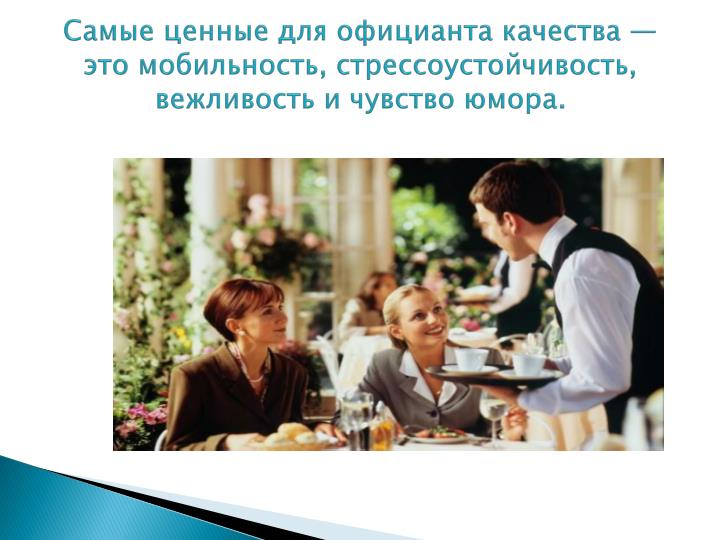 Самые ценные для официанта качества — это мобильность, стрессоустойчивость,                     вежливость и чувство юмора.