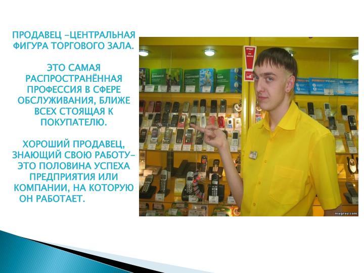 ПРОДАВЕЦ -ЦЕНТРАЛЬНАЯ ФИГУРА ТОРГОВОГО ЗАЛА.