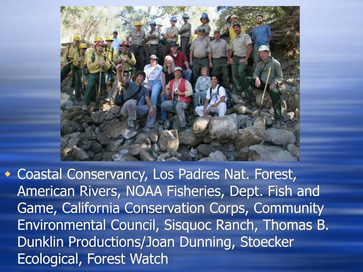 Coastal Conservancy, Los Padres Nat. Forest, American Rivers, NOAA Fisheries, Dept. Fish and Game, California Conservation Corps, Community Environmental Council, Sisquoc Ranch, Thomas B. Dunklin Productions/Joan Dunning, Stoecker Ecological, Forest Watch