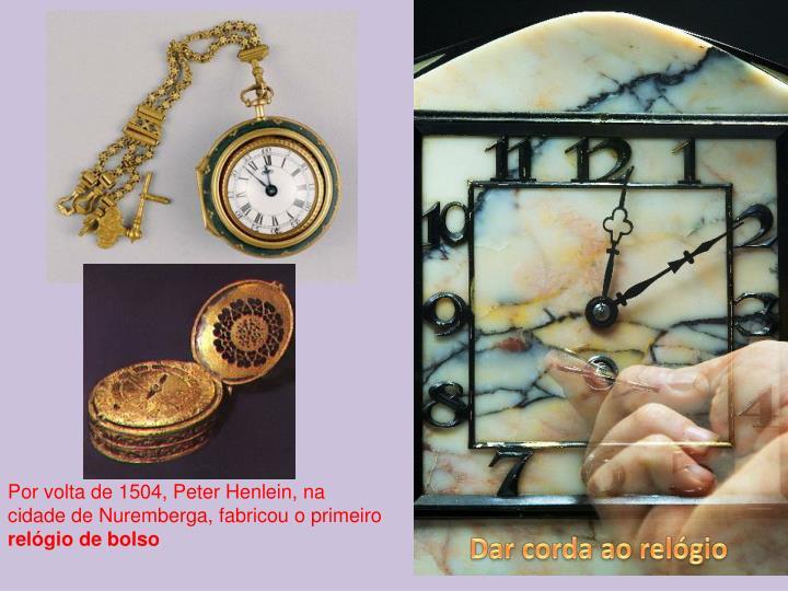 Por volta de 1504, Peter Henlein, na cidade de Nuremberga, fabricou o primeiro