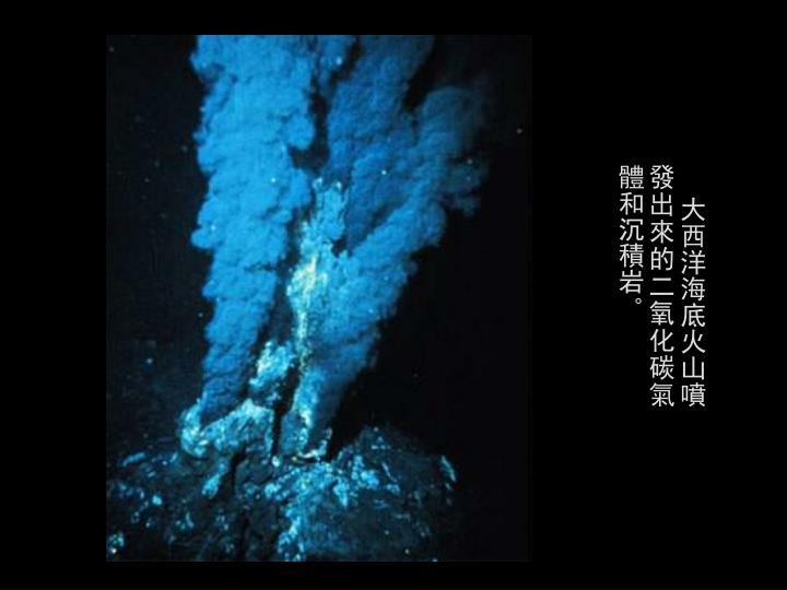 大西洋海底火山噴發出來的二氧化碳氣體和沉積岩。