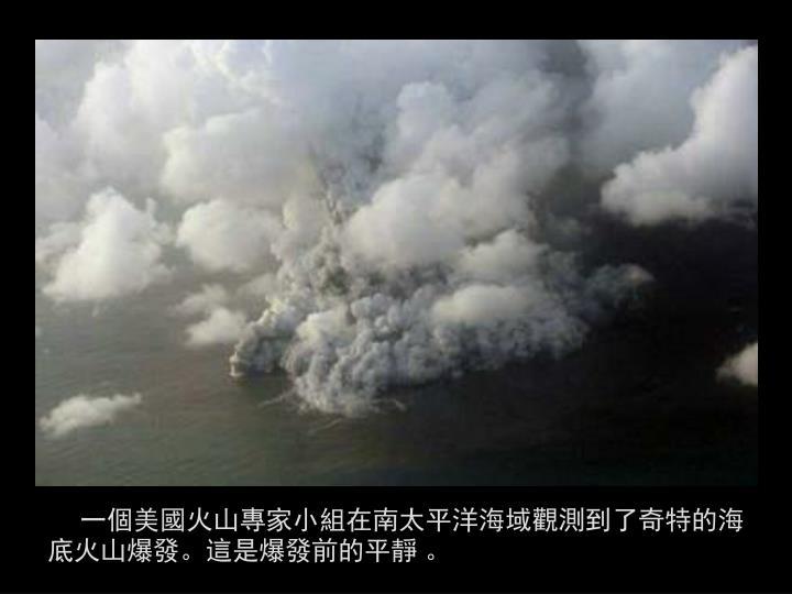 一個美國火山專家小組在南太平洋海域觀測到了奇特的海底火山爆發。這是爆發前的平靜 。