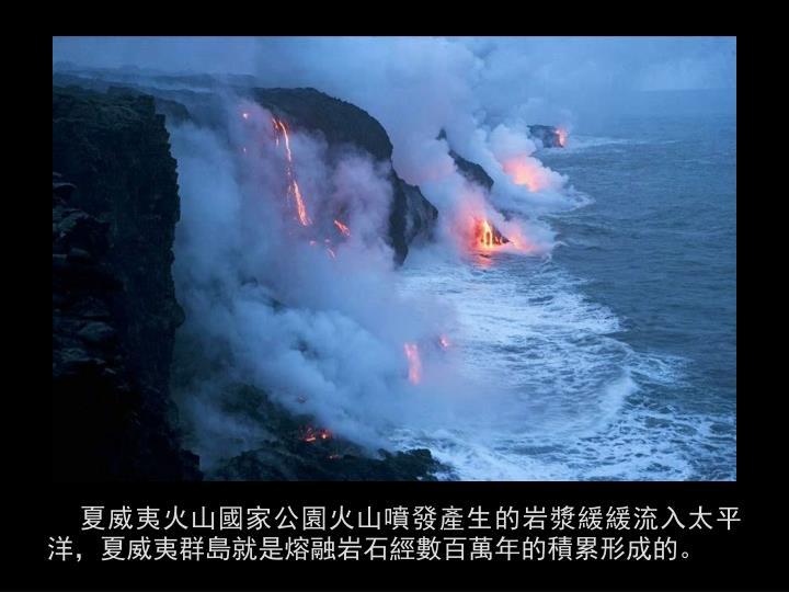 夏威夷火山國家公園火山噴發產生的岩漿緩緩流入太平洋,夏威夷群島就是熔融岩石經數百萬年的積累形成的。