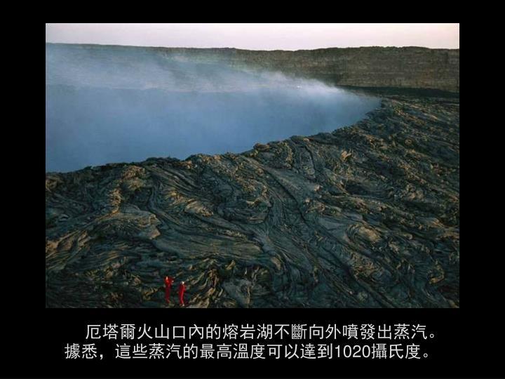 厄塔爾火山口內的熔岩湖不斷向外噴發出蒸汽。據悉,這些蒸汽的最高溫度可以達到