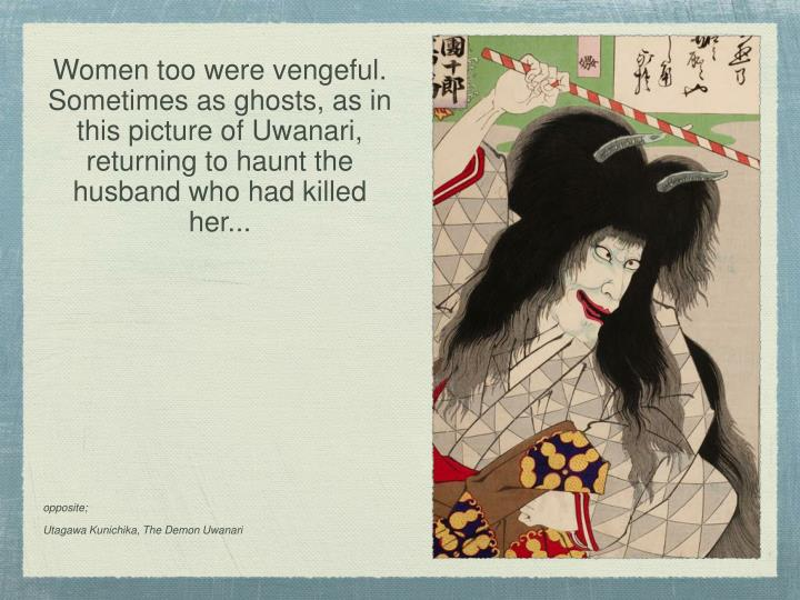 Women too were vengeful. Sometimes as ghosts, as in this picture of Uwanari, returning to haunt the husband who had killed her...