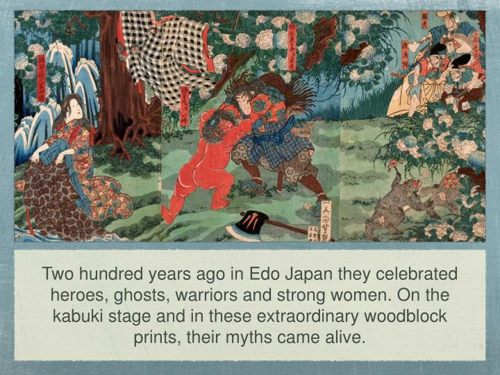Two hundred years ago in Edo Japan they celebrated heroes, ghosts, warriors and strong women. On the kabuki stage and in these extraordinary woodblock prints, their myths came alive.