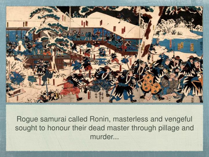 Rogue samurai called Ronin, masterless and vengeful sought to honour their dead master through pillage and murder...