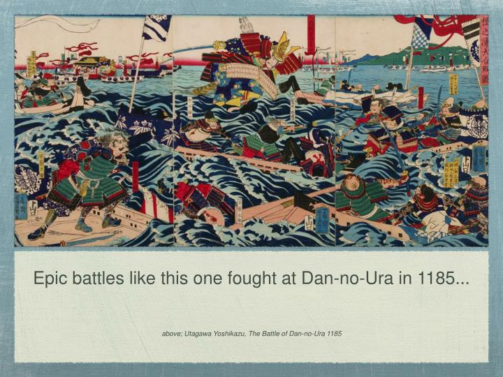 Epic battles like this one fought at Dan-no-Ura in 1185...