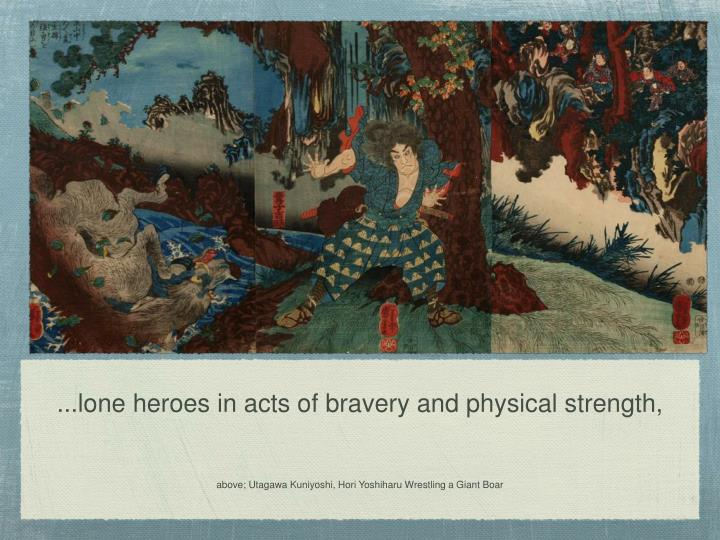 ...lone heroes in acts of bravery and physical strength,