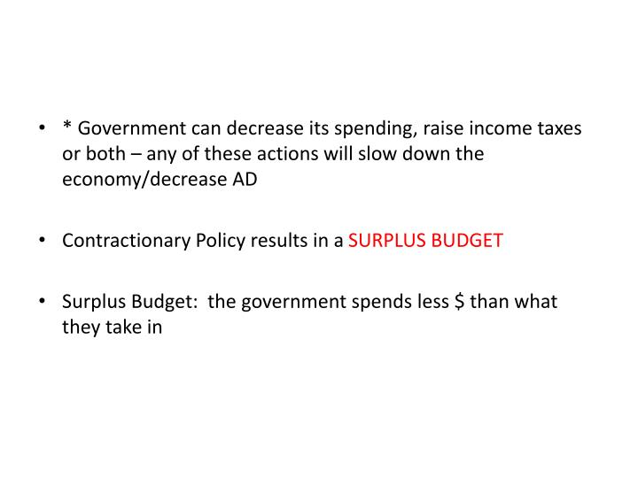 * Government can decrease its spending, raise income taxes or both – any of these actions will slow down the economy/decrease AD
