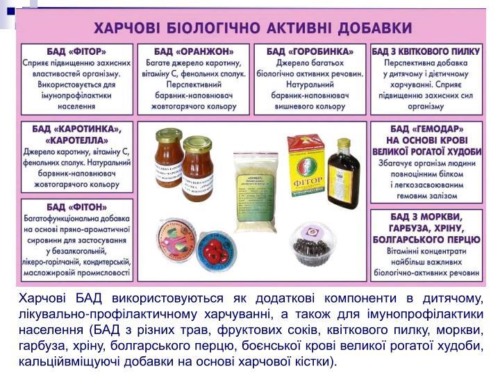 Харчові БАД використовуються як додаткові компоненти в дитячому, лікувально-профілактичному харчуванні, а також для імунопрофілактики населення (БАД з різних трав, фруктових соків, квіткового пилку, моркви, гарбуза, хріну, болгарського перцю, боєнської крові великої рогатої худоби, кальційвміщуючі добавки на основі харчової кістки).