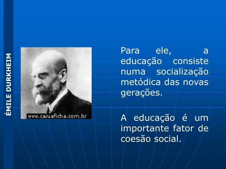 Para ele,  a educação consiste numa socialização metódica das novas gerações.