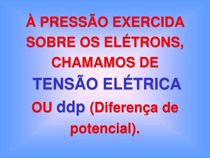 À PRESSÃO EXERCIDA SOBRE OS ELÉTRONS, CHAMAMOS DE