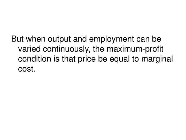 But when output and employment can be varied continuously, the maximum-profit condition is that price be equal to marginal cost.