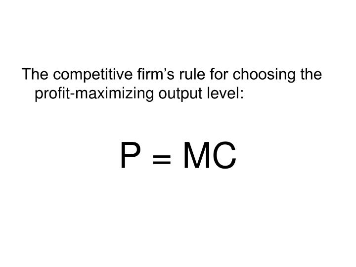 The competitive firm's rule for choosing the profit-maximizing output level: