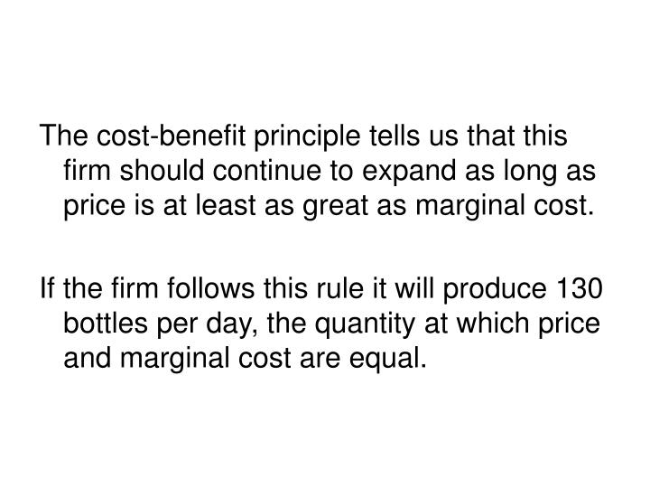 The cost-benefit principle tells us that this firm should continue to expand as long as price is at least as great as marginal cost.