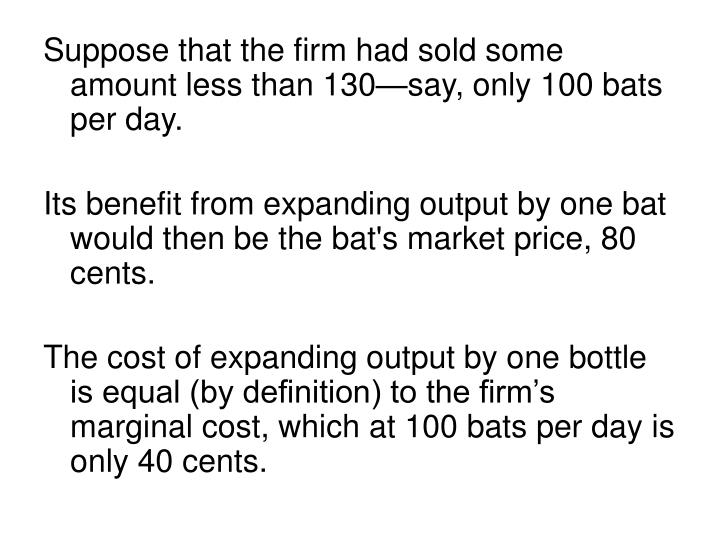 Suppose that the firm had sold some amount less than 130—say, only 100 bats per day.