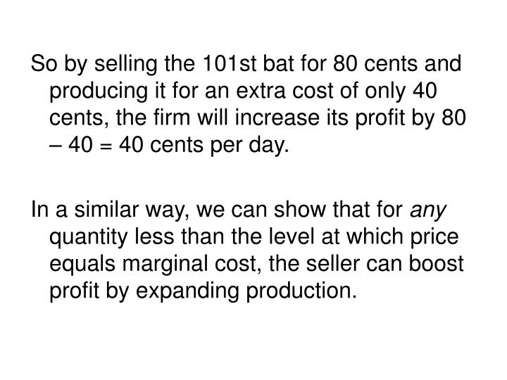 So by selling the 101st bat for 80 cents and producing it for an extra cost of only 40 cents, the firm will increase its profit by 80 – 40 = 40 cents per day.