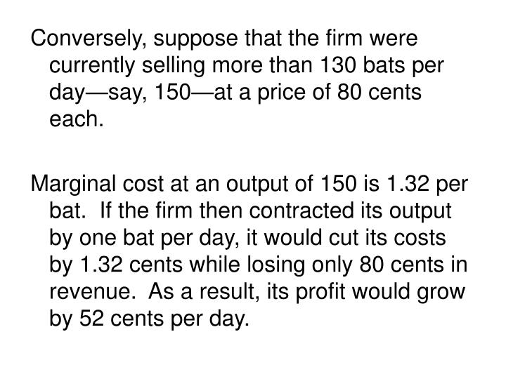 Conversely, suppose that the firm were currently selling more than 130 bats per day—say, 150—at a price of 80 cents each.