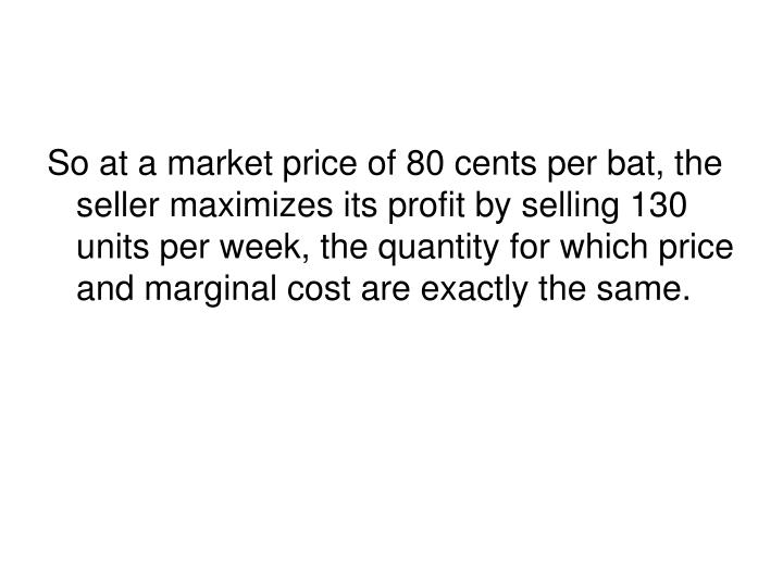 So at a market price of 80 cents per bat, the seller maximizes its profit by selling 130 units per week, the quantity for which price and marginal cost are exactly the same.