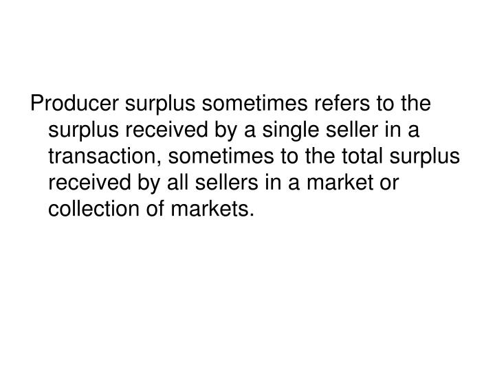Producer surplus sometimes refers to the surplus received by a single seller in a transaction, sometimes to the total surplus received by all sellers in a market or collection of markets.