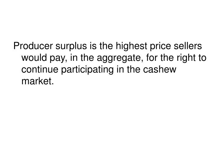 Producer surplus is the highest price sellers would pay, in the aggregate, for the right to continue participating in the cashew market.