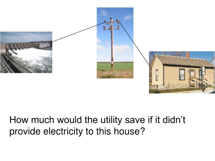 How much would the utility save if it didn't provide electricity to this house?
