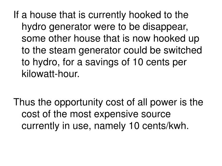 If a house that is currently hooked to the hydro generator were to be disappear, some other house that is now hooked up to the steam generator could be switched to hydro, for a savings of 10 cents per kilowatt-hour.