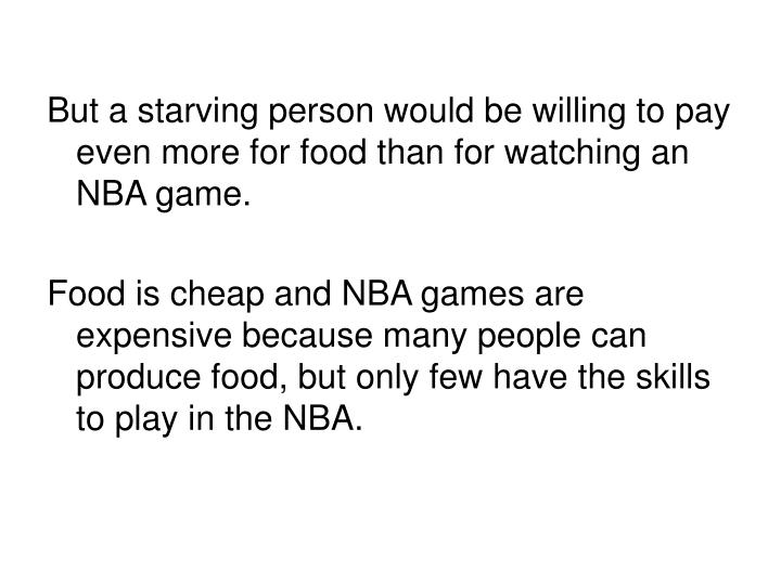 But a starving person would be willing to pay even more for food than for watching an NBA game.
