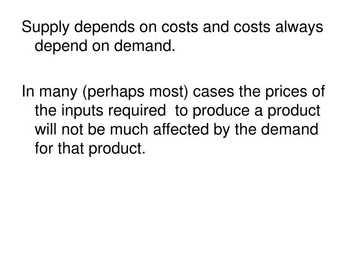 Supply depends on costs and costs always depend on demand.