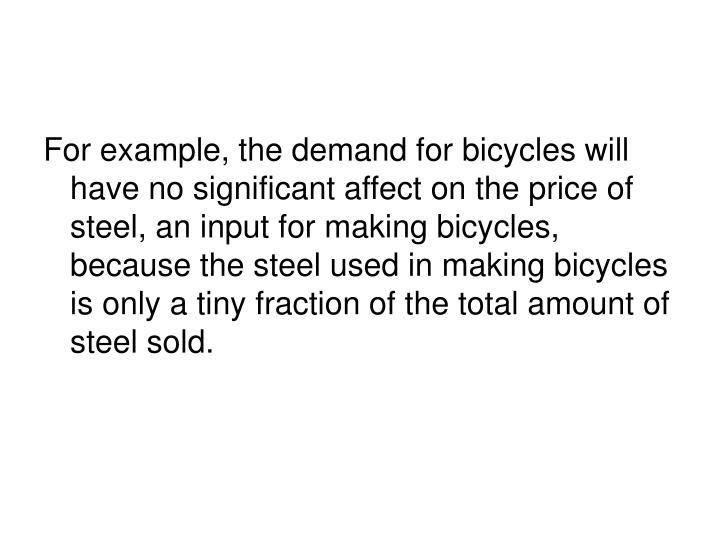 For example, the demand for bicycles will have no significant affect on the price of steel, an input for making bicycles, because the steel used in making bicycles is only a tiny fraction of the total amount of steel sold.