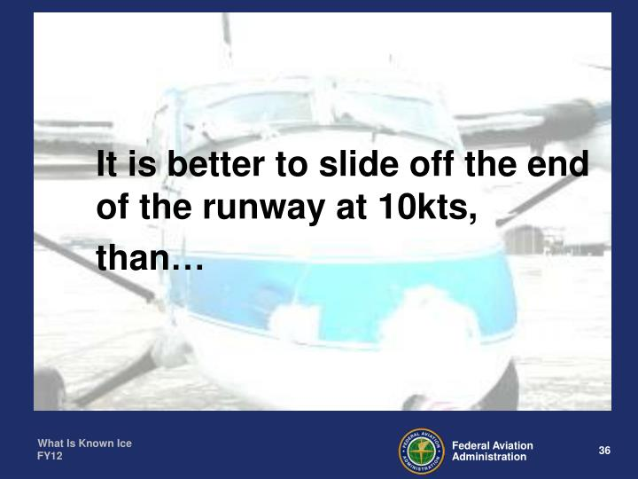 It is better to slide off the end of the runway at 10kts,